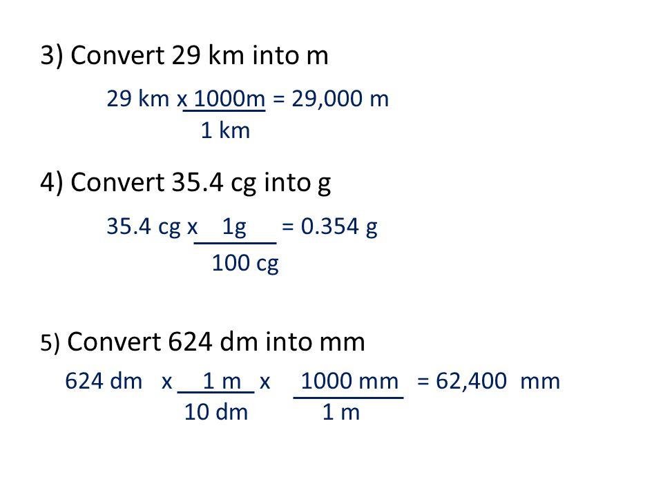 3) Convert 29 km into m 29 km x 1000m = 29,000 m 4) Convert 35.4 cg into g 35.4 cg x 1g = 0.354 g 5) Convert 624 dm into mm 624 dm x 1 m x 1000 mm = 62,400 mm 1 km 100 cg 10 dm1 m