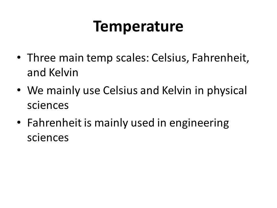Temperature Three main temp scales: Celsius, Fahrenheit, and Kelvin We mainly use Celsius and Kelvin in physical sciences Fahrenheit is mainly used in