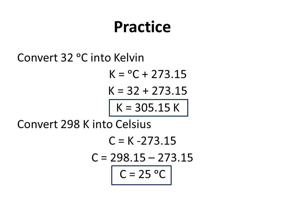 Practice Convert 32 ᵒC into Kelvin K = ᵒC + 273.15 K = 32 + 273.15 K = 305.15 K Convert 298 K into Celsius C = K -273.15 C = 298.15 – 273.15 C = 25 ᵒC