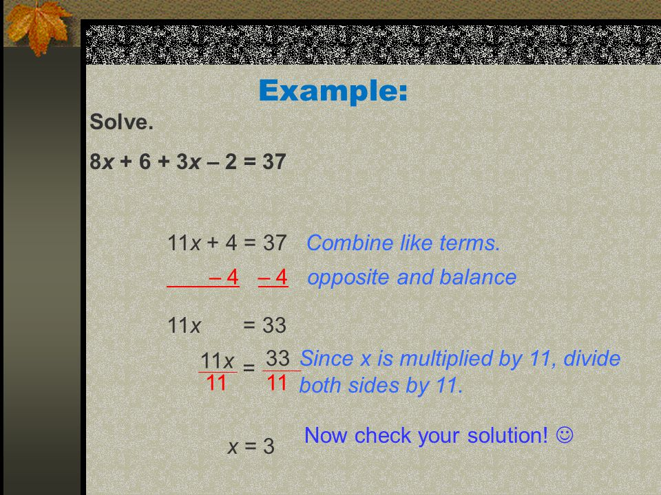 Solve. 8x + 6 + 3x – 2 = 37 Example: 11x + 4 = 37 Combine like terms.