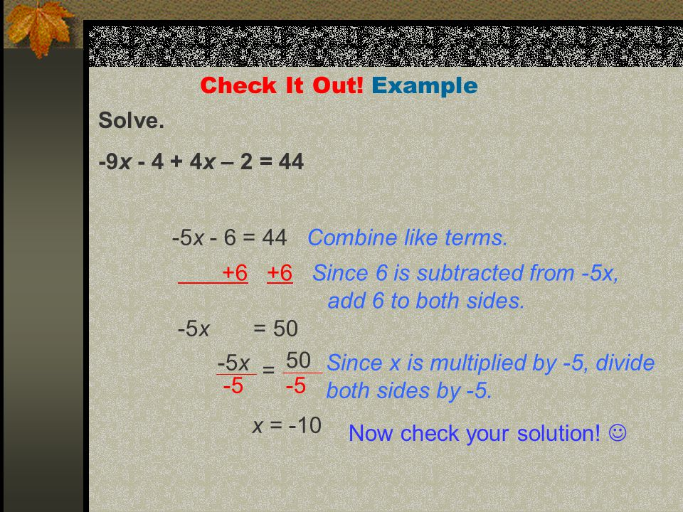 Solve. -9x - 4 + 4x – 2 = 44 Check It Out. Example -5x - 6 = 44 Combine like terms.
