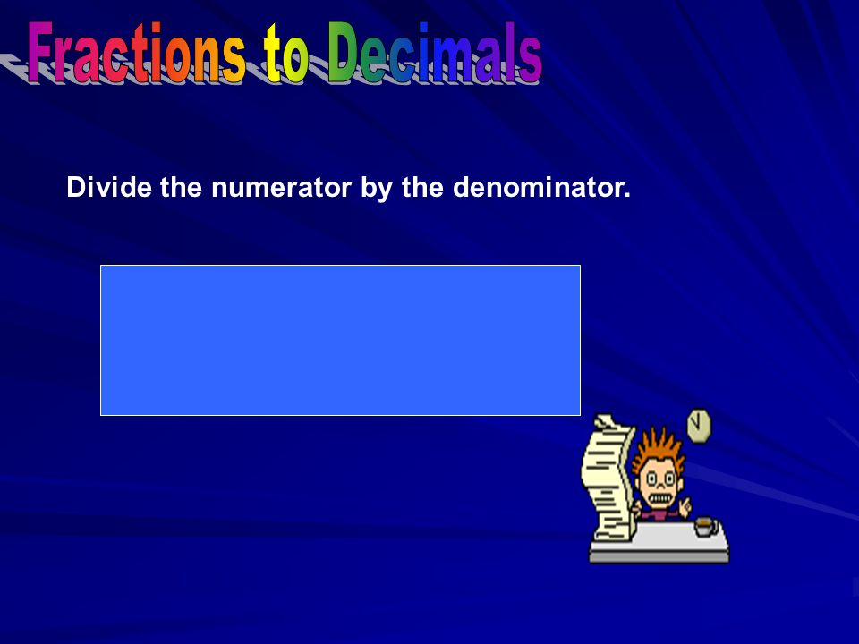 Find a number that will divide evenly into BOTH the numerator and denominator.