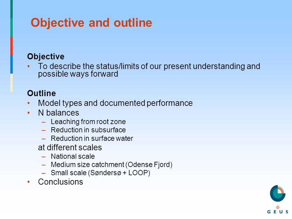 Objective and outline Objective To describe the status/limits of our present understanding and possible ways forward Outline Model types and documented performance N balances –Leaching from root zone –Reduction in subsurface –Reduction in surface water at different scales –National scale –Medium size catchment (Odense Fjord) –Small scale (Søndersø + LOOP) Conclusions