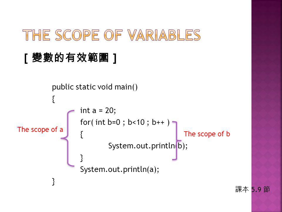 [ 變數的有效範圍 ] public static void main() { int a = 20; for( int b=0 ; b<10 ; b++ ) { System.out.println(b); } System.out.println(a); } The scope of a The scope of b 課本 5.9 節