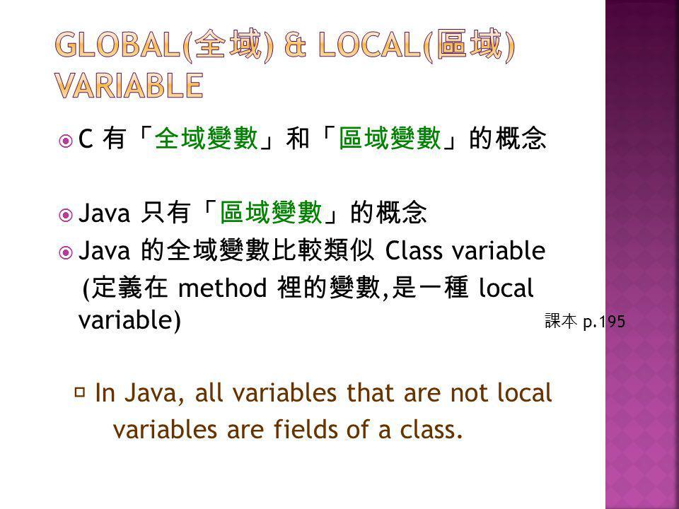  C 有「全域變數」和「區域變數」的概念  Java 只有「區域變數」的概念  Java 的全域變數比較類似 Class variable ( 定義在 method 裡的變數, 是一種 local variable) ※ In Java, all variables that are not