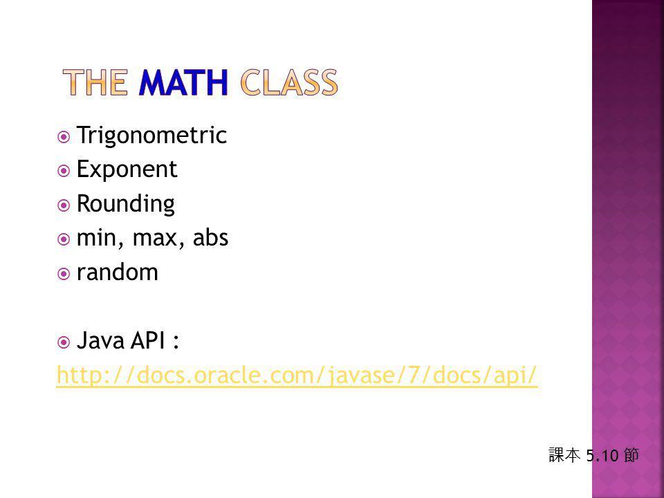  Trigonometric  Exponent  Rounding  min, max, abs  random  Java API : http://docs.oracle.com/javase/7/docs/api/ 課本 5.10 節