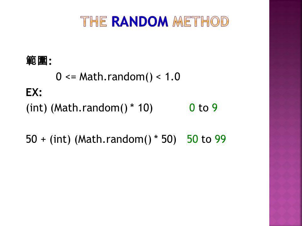 範圍 : 0 <= Math.random() < 1.0 EX: (int) (Math.random() * 10) 0 to 9 50 + (int) (Math.random() * 50) 50 to 99