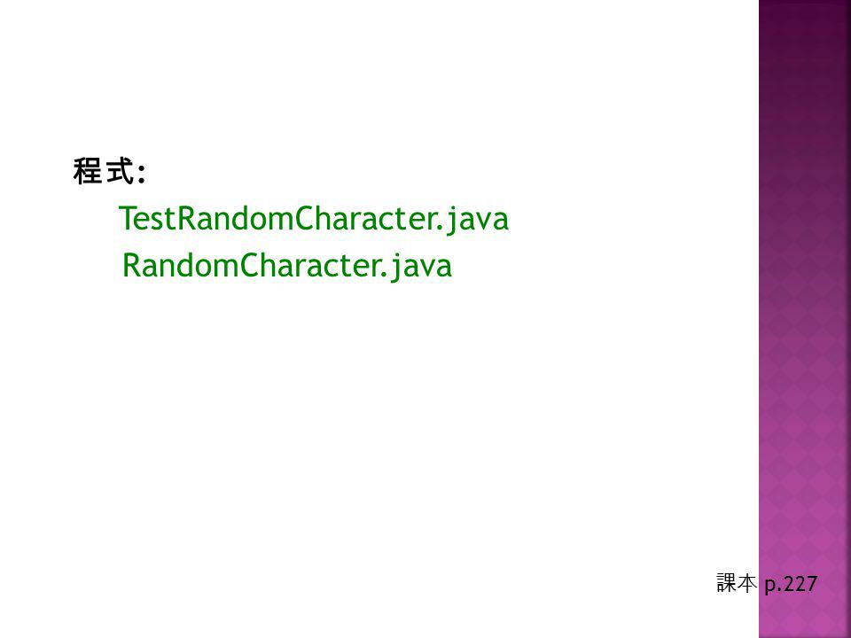 程式 : TestRandomCharacter.java RandomCharacter.java 課本 p.227