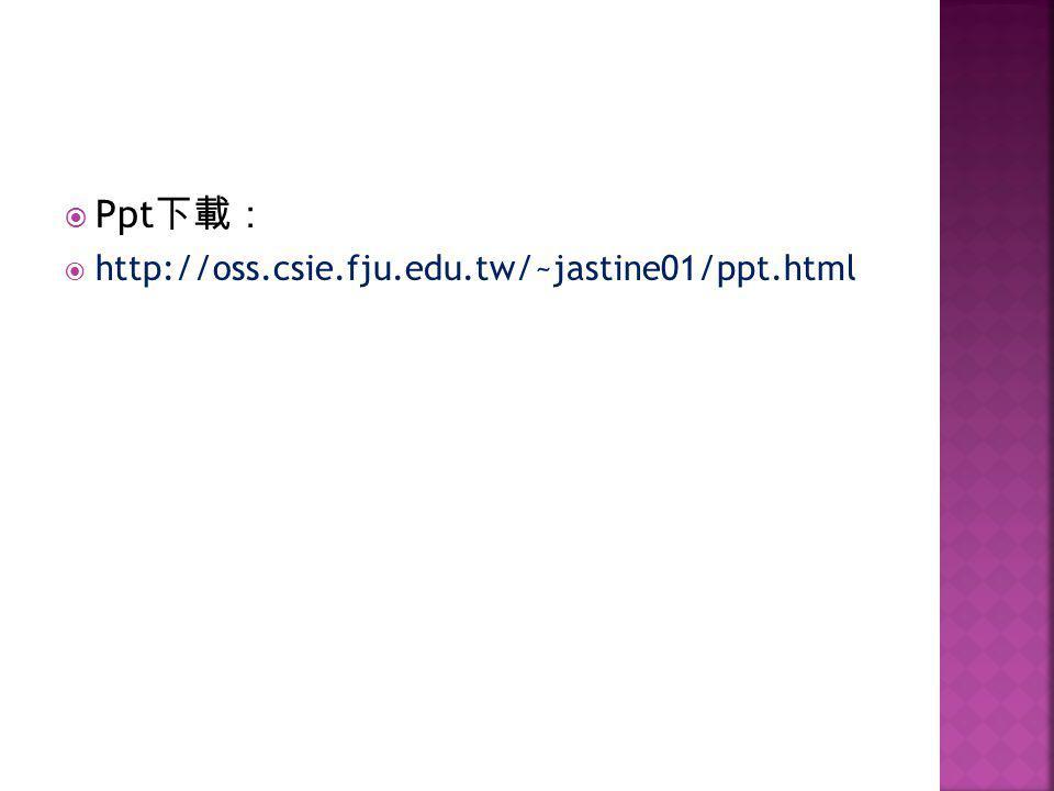  Ppt 下載:  http://oss.csie.fju.edu.tw/~jastine01/ppt.html