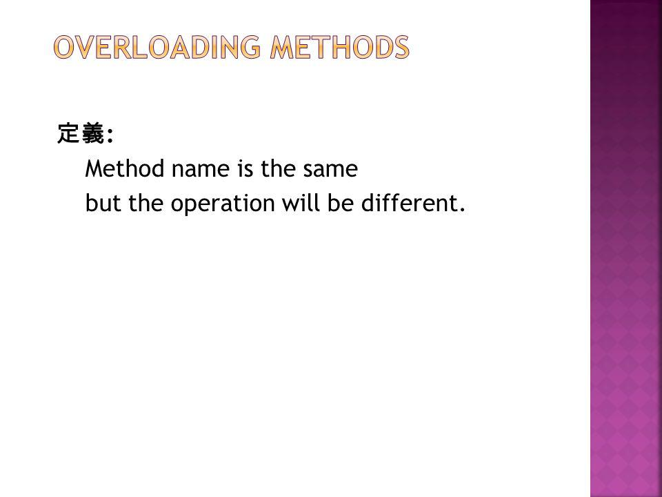 定義 : Method name is the same but the operation will be different.