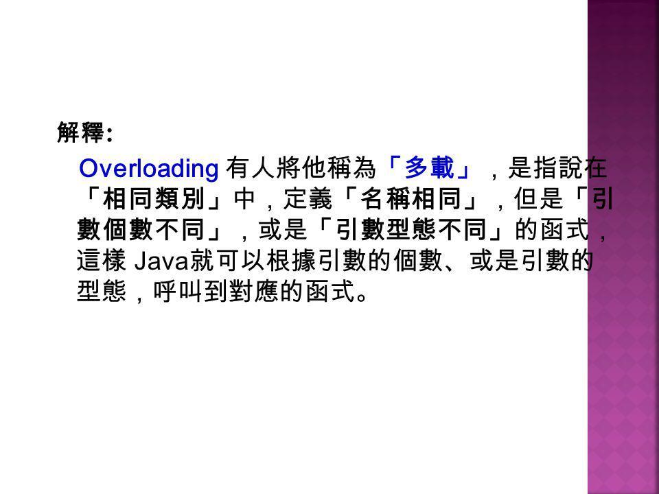 解釋 : Overloading 有人將他稱為「多載」,是指說在 「相同類別」中,定義「名稱相同」,但是「引 數個數不同」,或是「引數型態不同」的函式, 這樣 Java 就可以根據引數的個數、或是引數的 型態,呼叫到對應的函式。