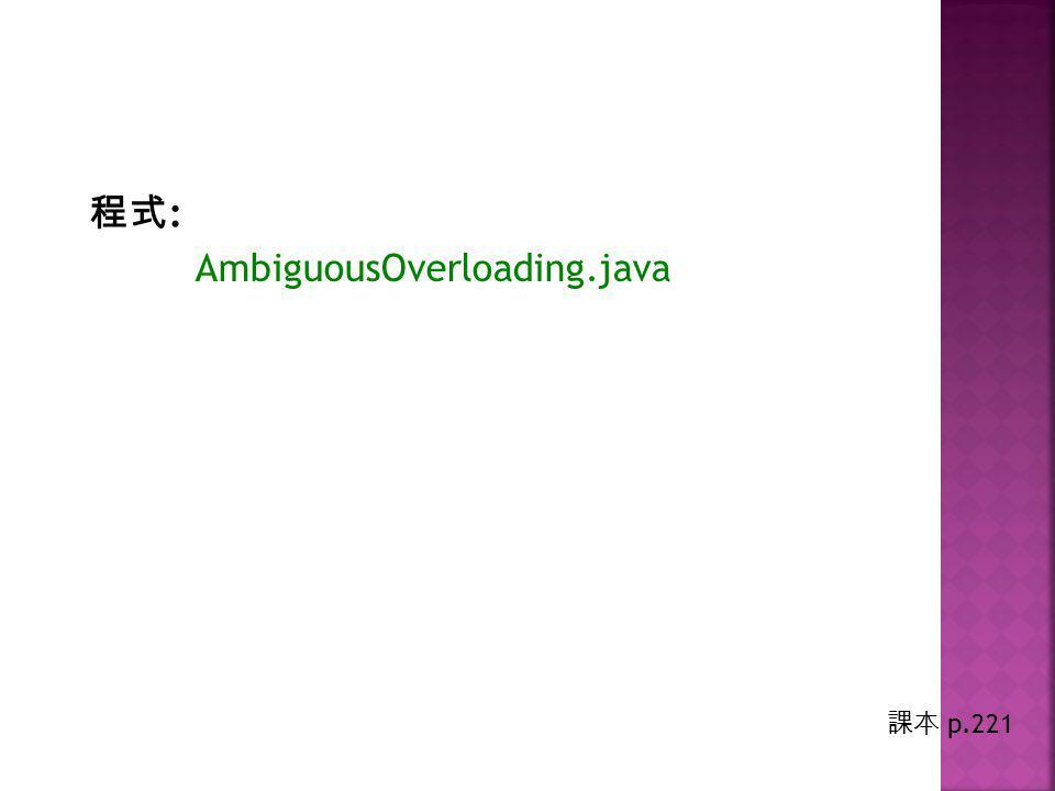 程式 : AmbiguousOverloading.java 課本 p.221