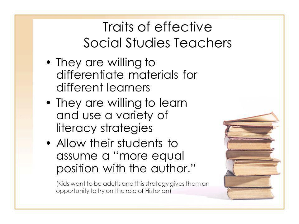 Traits of effective Social Studies Teachers They are willing to differentiate materials for different learners They are willing to learn and use a variety of literacy strategies Allow their students to assume a more equal position with the author. (Kids want to be adults and this strategy gives them an opportunity to try on the role of Historian)