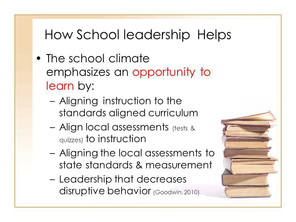 How School leadership Helps The school climate emphasizes an opportunity to learn by: –Aligning instruction to the standards aligned curriculum –Align local assessments (tests & quizzes) to instruction –Aligning the local assessments to state standards & measurement –Leadership that decreases disruptive behavior (Goodwin, 2010)