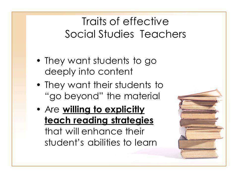 Traits of effective Social Studies Teachers They explicitly teach learners how to: –Place the record in a time frame in history (location, location, location, aka bracketing) –Try to find out about the context of the writing –Look for the author's point- of-view –Get a feel for the voice of the author
