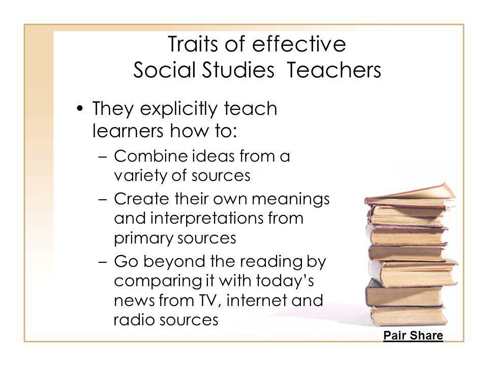 Traits of effective Social Studies Teachers They explicitly teach learners how to: –Combine ideas from a variety of sources –Create their own meanings and interpretations from primary sources –Go beyond the reading by comparing it with today's news from TV, internet and radio sources Pair Share
