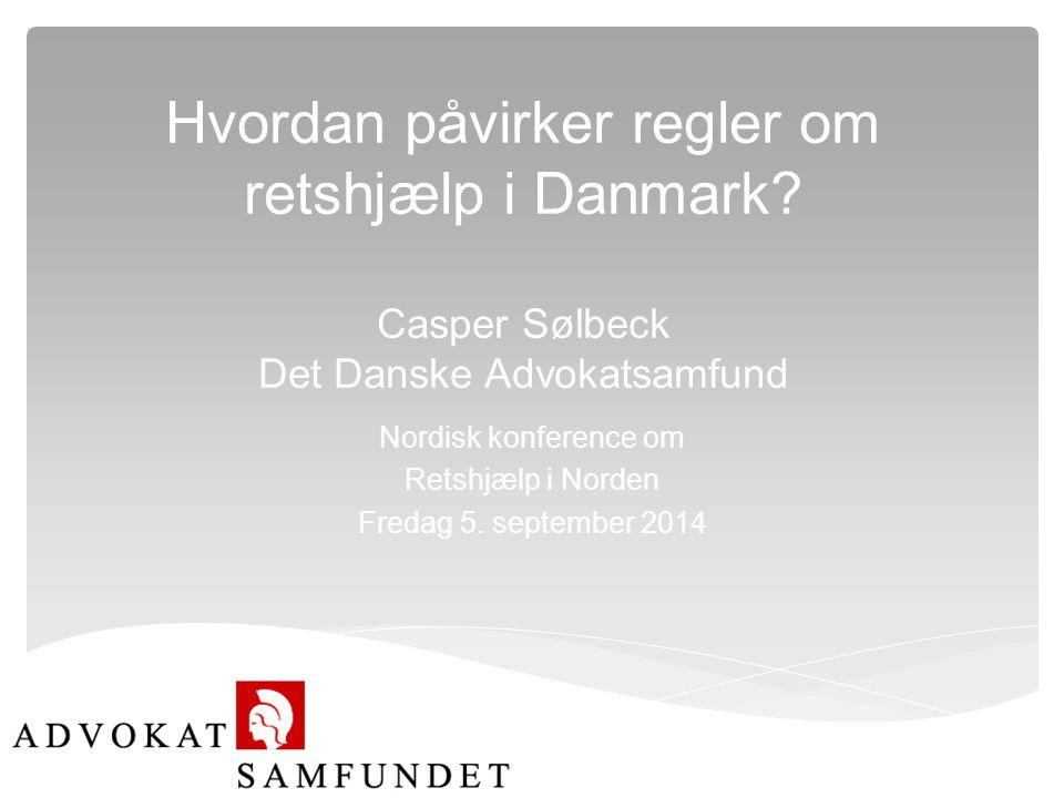 Hvordan påvirker regler om retshjælp i Danmark? Casper Sølbeck Det Danske Advokatsamfund Nordisk konference om Retshjælp i Norden Fredag 5. september