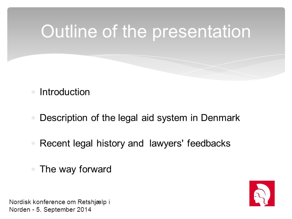  Introduction  Description of the legal aid system in Denmark  Recent legal history and lawyers' feedbacks  The way forward Outline of the present