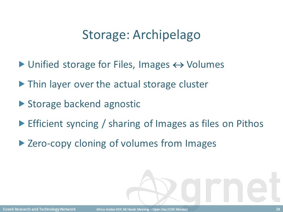 Greek Research and Technology Network Africa Arabia ROC All Hands Meeting – Open Day (CSIR Meraka) 24 Storage: Archipelago  Unified storage for Files, Images  Volumes  Thin layer over the actual storage cluster  Storage backend agnostic  Efficient syncing / sharing of Images as files on Pithos  Zero-copy cloning of volumes from Images