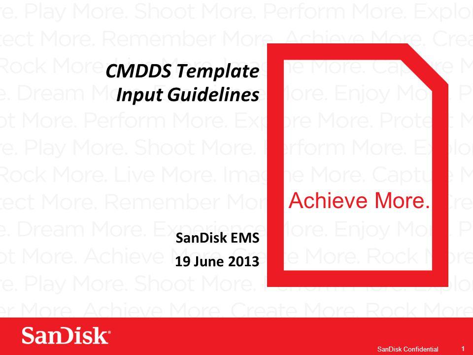 Achieve More. SanDisk Confidential 1 CMDDS Template Input Guidelines SanDisk EMS 19 June 2013