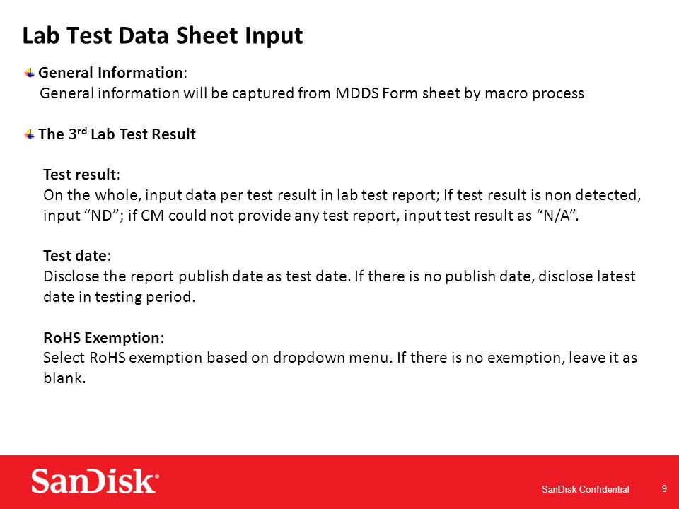 SanDisk Confidential 9 Lab Test Data Sheet Input General Information: General information will be captured from MDDS Form sheet by macro process The 3 rd Lab Test Result Test result: On the whole, input data per test result in lab test report; If test result is non detected, input ND ; if CM could not provide any test report, input test result as N/A .
