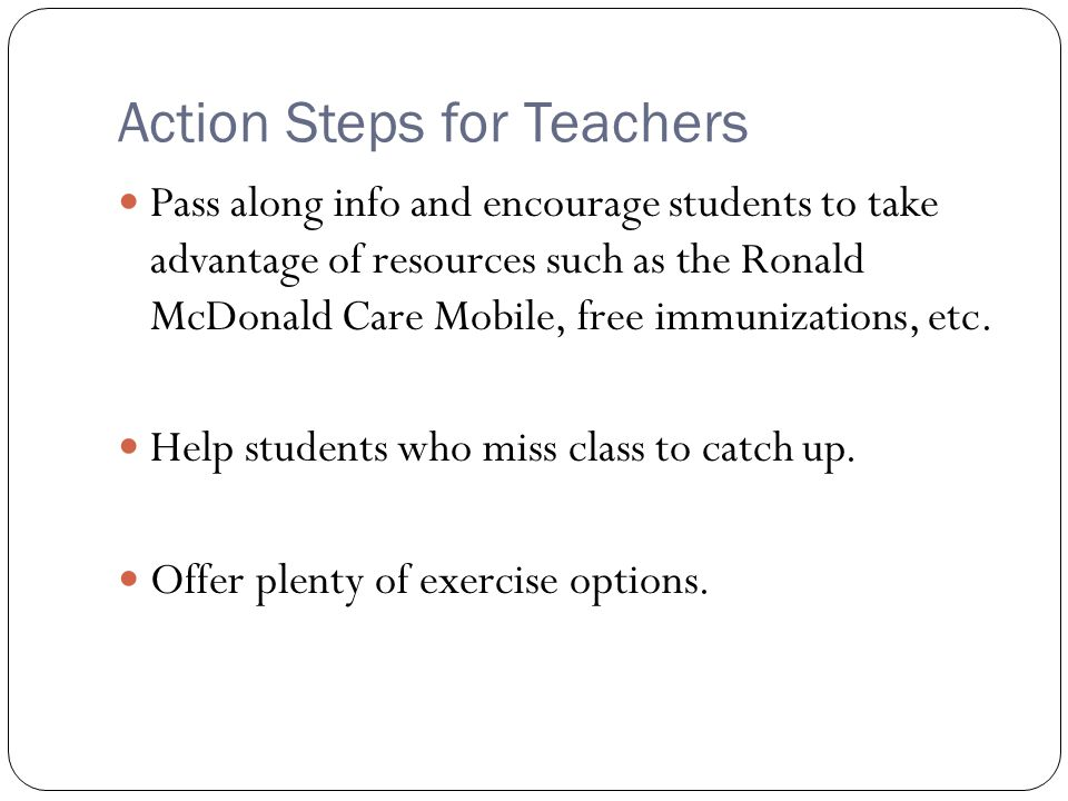 Action Steps for Teachers Pass along info and encourage students to take advantage of resources such as the Ronald McDonald Care Mobile, free immunizations, etc.