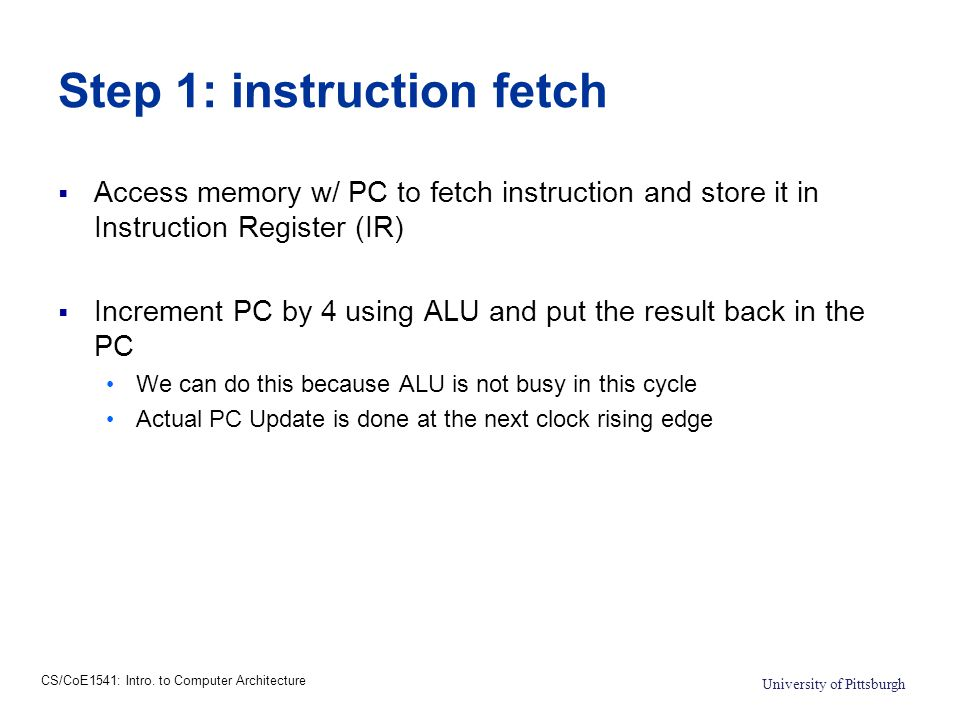 CS/CoE1541: Intro. to Computer Architecture University of Pittsburgh Step 1: instruction fetch  Access memory w/ PC to fetch instruction and store it