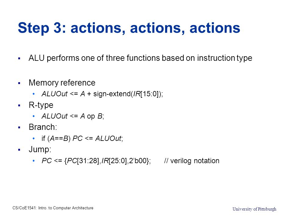 CS/CoE1541: Intro. to Computer Architecture University of Pittsburgh Step 3: actions, actions, actions  ALU performs one of three functions based on