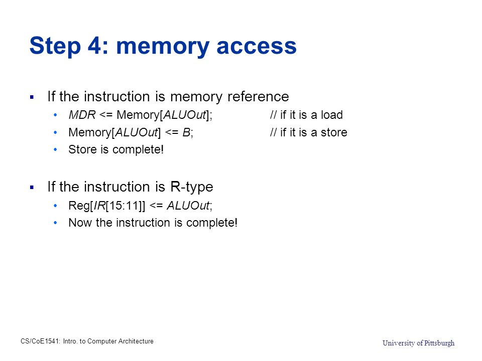 CS/CoE1541: Intro. to Computer Architecture University of Pittsburgh Step 4: memory access  If the instruction is memory reference MDR <= Memory[ALUO