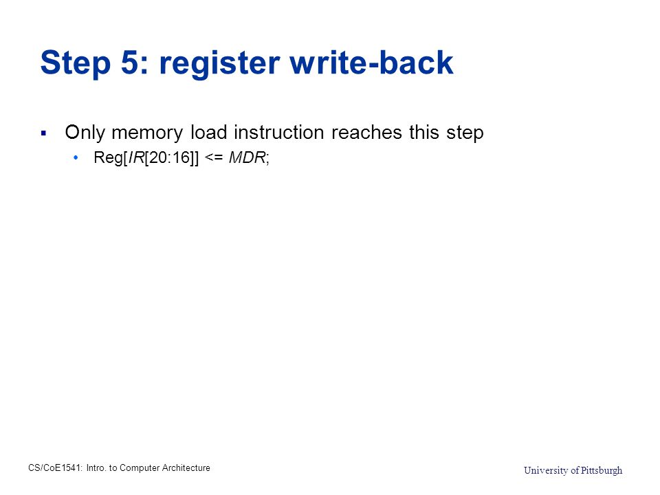 CS/CoE1541: Intro. to Computer Architecture University of Pittsburgh Step 5: register write-back  Only memory load instruction reaches this step Reg[