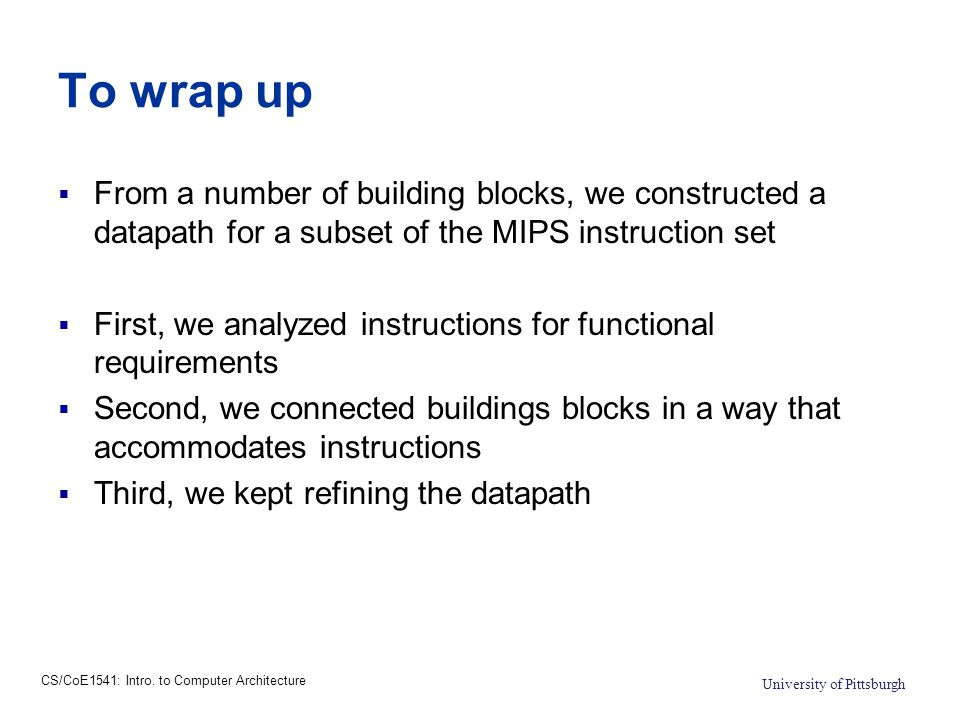 CS/CoE1541: Intro. to Computer Architecture University of Pittsburgh To wrap up  From a number of building blocks, we constructed a datapath for a su