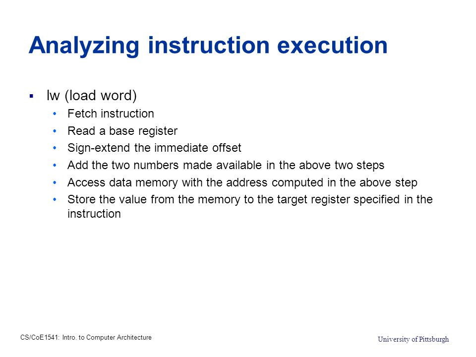 CS/CoE1541: Intro. to Computer Architecture University of Pittsburgh Analyzing instruction execution  lw (load word) Fetch instruction Read a base re