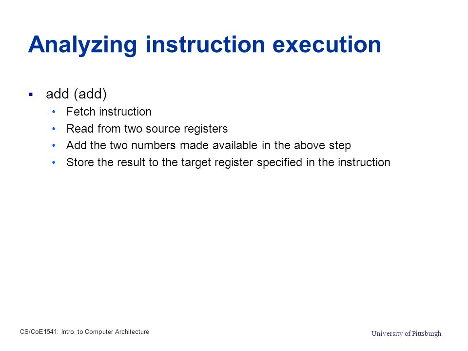 CS/CoE1541: Intro. to Computer Architecture University of Pittsburgh Analyzing instruction execution  add (add) Fetch instruction Read from two sourc