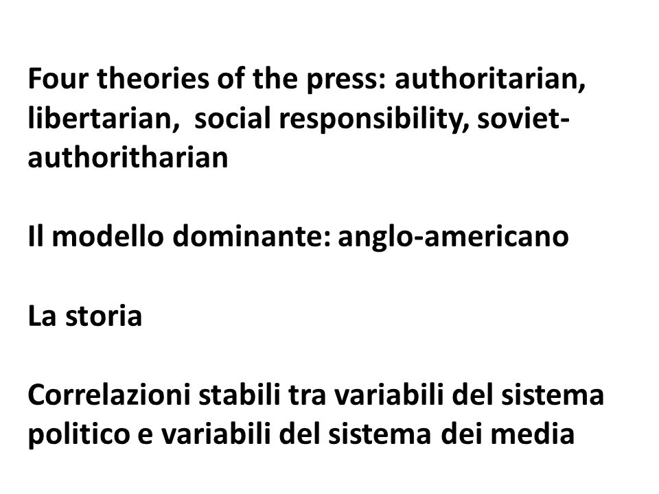 Four theories of the press: authoritarian, libertarian, social responsibility, soviet- authoritharian Il modello dominante: anglo-americano La storia Correlazioni stabili tra variabili del sistema politico e variabili del sistema dei media
