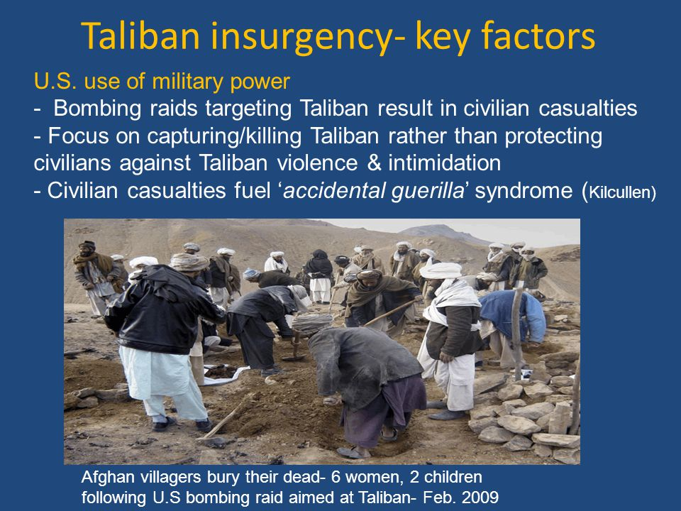 Taliban insurgency-key factors 'Accidental guerilla syndrome' 'Most of the adversaries Western powers have been fighting since 9/11 are in fact accidental guerillas: people who fight us not because they hate the West and seek our overthrow but because we have invaded their space to deal with a small extremist element…They fight us not because they seek our destruction but because they believe we seek theirs.' David Kilcullen – The Accidental Guerilla