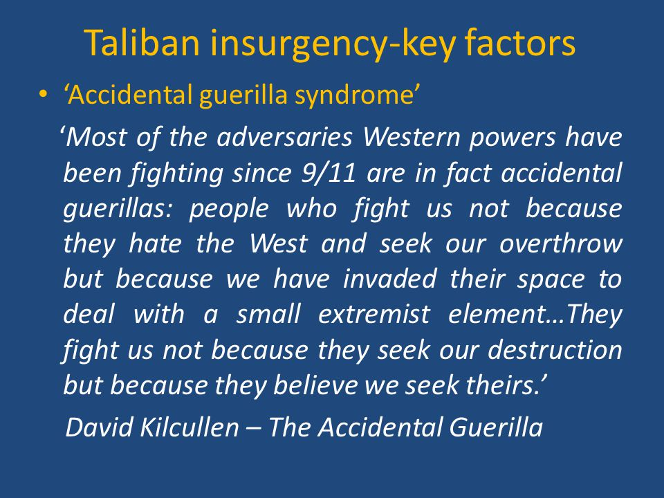 Taliban Insurgency – key factors  Ineffective and corrupt government - Karzai elected President 2004, 2009 -Parliamentary elections 2005, 2010 -Widespread corruption and ineffectiveness together with tradition of local tribal governance = lack of legitimacy President Hamid Karzai Afghan elections