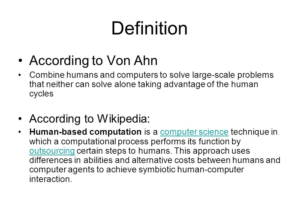 Definition According to Von Ahn Combine humans and computers to solve large-scale problems that neither can solve alone taking advantage of the human cycles According to Wikipedia: Human-based computation is a computer science technique in which a computational process performs its function by outsourcing certain steps to humans.