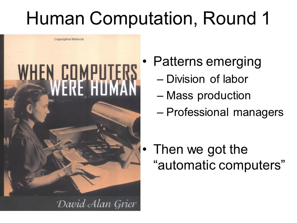 Human Computation, Round 1 Patterns emerging –Division of labor –Mass production –Professional managers Then we got the automatic computers