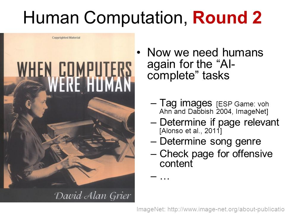 Human Computation, Round 2 Now we need humans again for the AI- complete tasks –Tag images [ESP Game: voh Ahn and Dabbish 2004, ImageNet] –Determine if page relevant [Alonso et al., 2011] –Determine song genre –Check page for offensive content –… ImageNet: http://www.image-net.org/about-publication