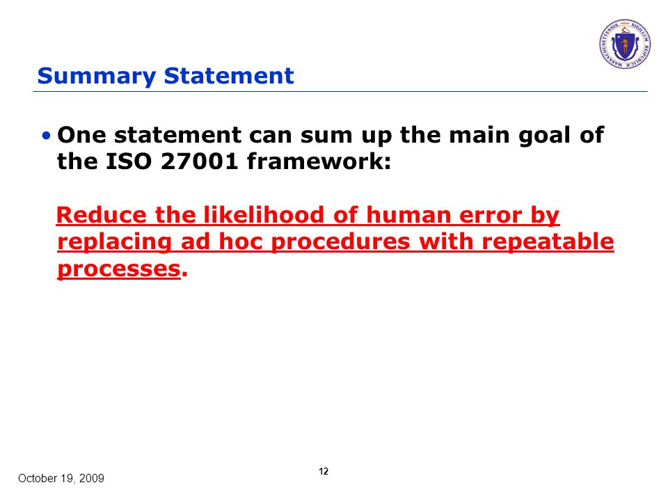 October 19, 2009 12 Summary Statement One statement can sum up the main goal of the ISO 27001 framework: Reduce the likelihood of human error by replacing ad hoc procedures with repeatable processes.