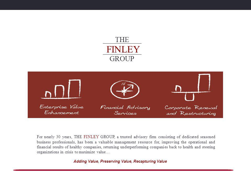 For nearly 30 years, THE FINLEY GROUP, a trusted advisory firm consisting of dedicated seasoned business professionals, has been a valuable management resource for, improving the operational and financial results of healthy companies, returning underperforming companies back to health and steering organizations in crisis to maximize value… Adding Value, Preserving Value, Recapturing Value FINLEY THE GROUP
