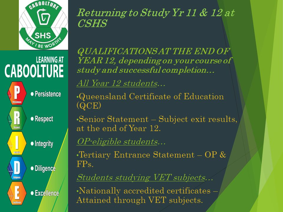 Returning to Study Yr 11 & 12 at CSHS QUALIFICATIONS AT THE END OF YEAR 12, depending on your course of study and successful completion… All Year 12 students… Queensland Certificate of Education (QCE) Senior Statement – Subject exit results, at the end of Year 12.