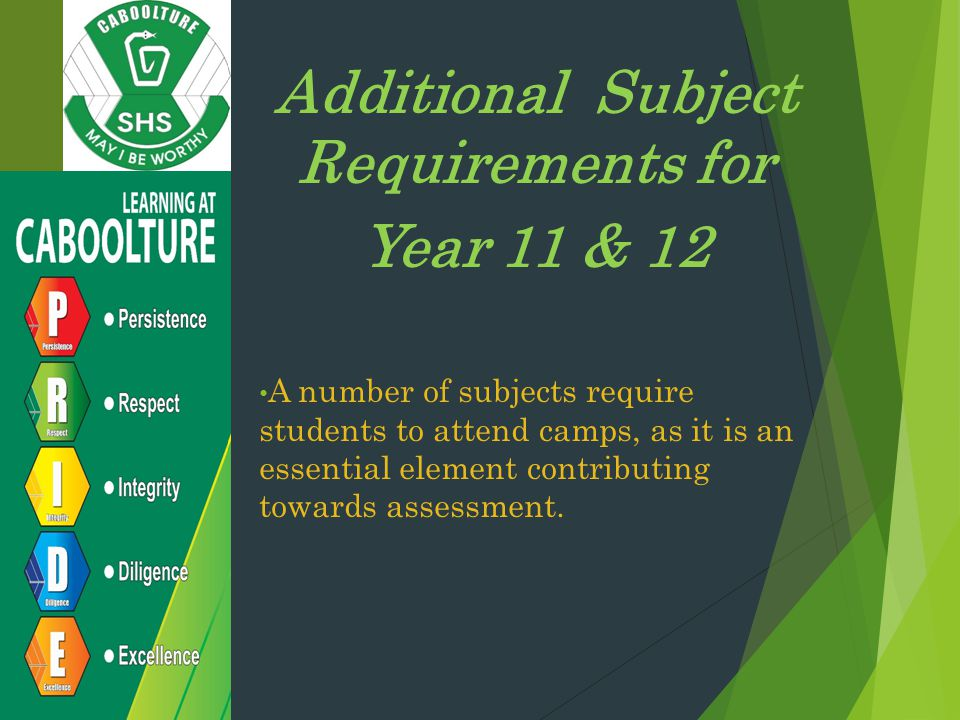 Additional Subject Requirements for Year 11 & 12 A number of subjects require students to attend camps, as it is an essential element contributing towards assessment.