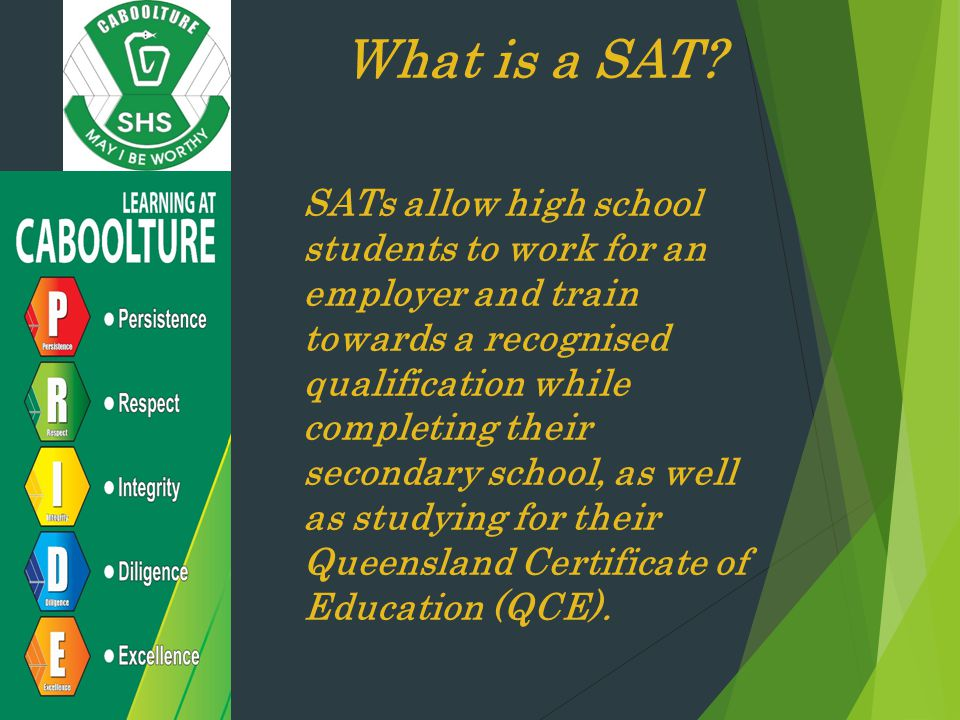 What is a SAT? SATs allow high school students to work for an employer and train towards a recognised qualification while completing their secondary s