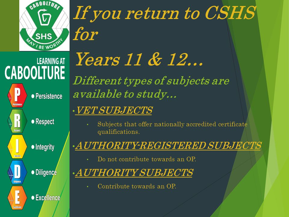 If you return to CSHS for Years 11 & 12… Different types of subjects are available to study… VET SUBJECTS Subjects that offer nationally accredited certificate qualifications.