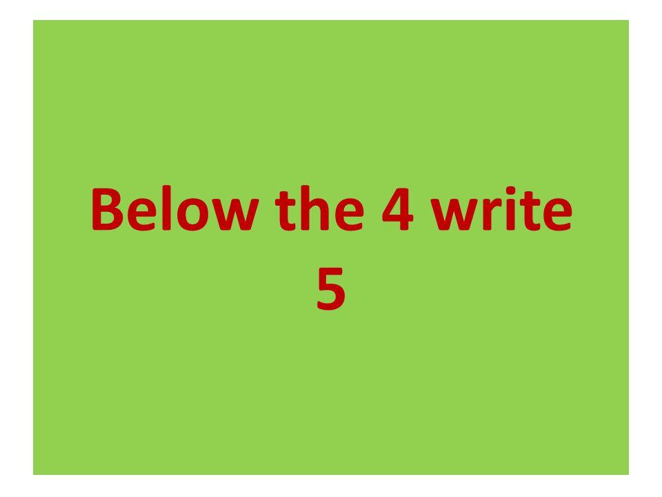Below the 4 write 5
