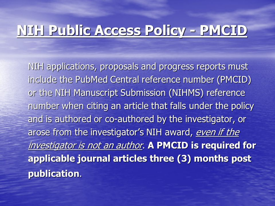NIH Public Access Policy - PMCID NIH applications, proposals and progress reports must include the PubMed Central reference number (PMCID) or the NIH Manuscript Submission (NIHMS) reference number when citing an article that falls under the policy and is authored or co-authored by the investigator, or arose from the investigator's NIH award, even if the investigator is not an author.