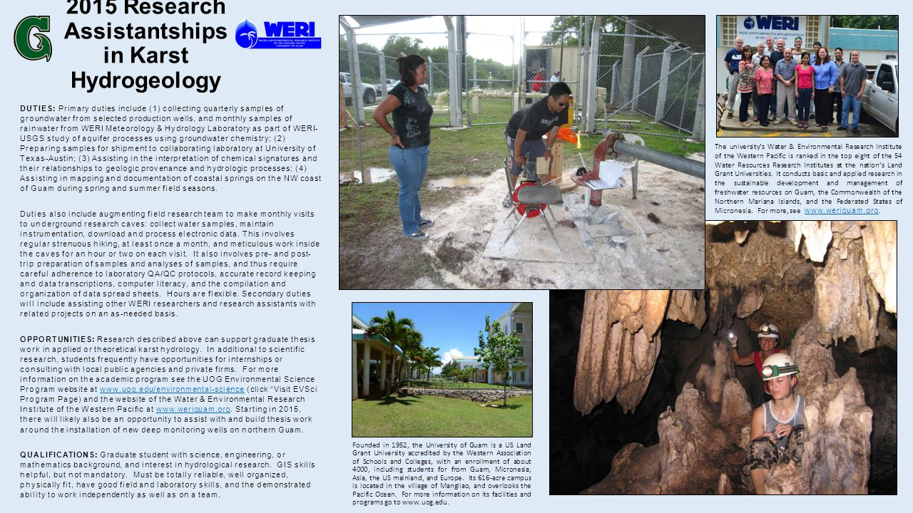 2015 Research Assistantships in Karst Hydrogeology DUTIES: Primary duties include (1) collecting quarterly samples of groundwater from selected production wells, and monthly samples of rainwater from WERI Meteorology & Hydrology Laboratory as part of WERI- USGS study of aquifer processes using groundwater chemistry; (2) Preparing samples for shipment to collaborating laboratory at University of Texas-Austin; (3) Assisting in the interpretation of chemical signatures and their relationships to geologic provenance and hydrologic processes; (4) Assisting in mapping and documentation of coastal springs on the NW coast of Guam during spring and summer field seasons.