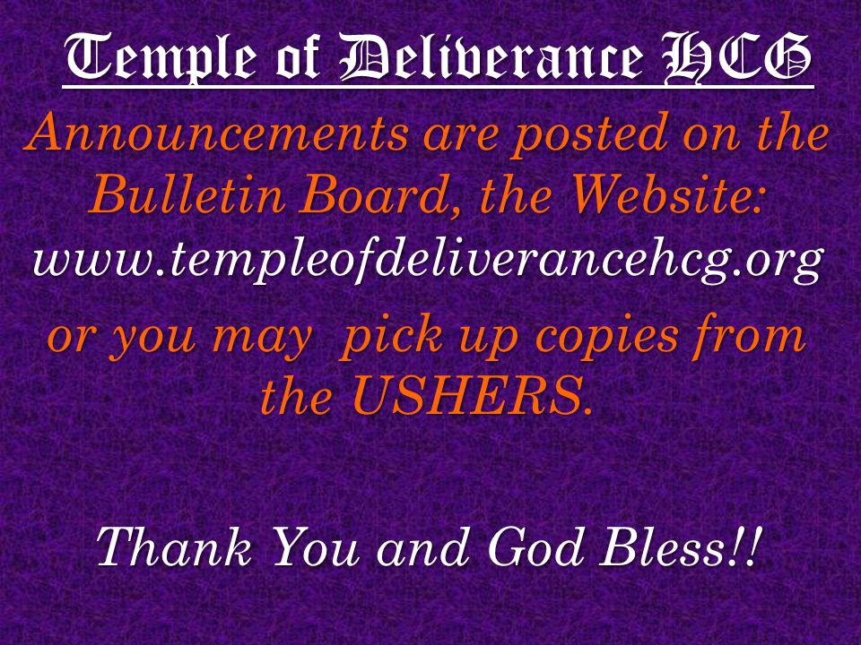 Temple of Deliverance HCG Announcements are posted on the Bulletin Board, the Website: www.templeofdeliverancehcg.org or you may pick up copies from the USHERS.