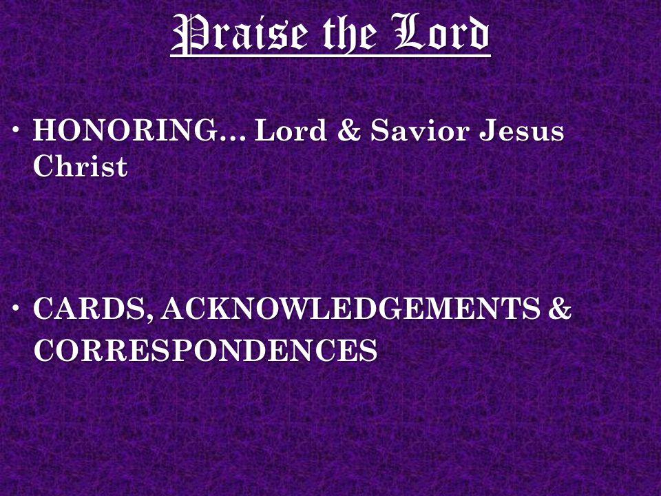 Praise the Lord HONORING… Lord & Savior Jesus Christ HONORING… Lord & Savior Jesus Christ CARDS, ACKNOWLEDGEMENTS & CARDS, ACKNOWLEDGEMENTS & CORRESPONDENCES CORRESPONDENCES